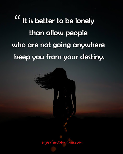 """""""It is better to be lonely than allow people who are not going anywhere keep you from your destiny."""""""