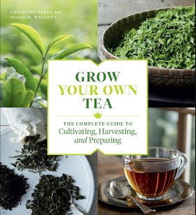 Grow Your Own Tea: The Complete Guide to Cultivating, Harvesting, and Preparing