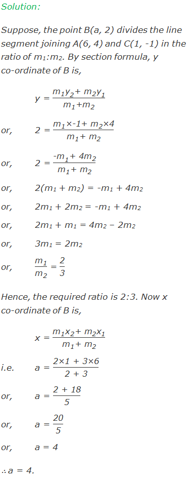 """Solution:  Suppose, the point B(a, 2) divides the line segment joining A(6, 4) and C(1, -1) in the ratio of m1:m2. By section formula, y co-ordinate of B is, y = (""""m"""" _""""1""""  """"y"""" _""""2""""  """"+"""" 〖"""" m"""" 〗_""""2""""  """"y"""" _""""1"""" )/(""""m"""" _""""1""""  """"+"""" """"m"""" _""""2""""  ) or,2 = (""""m"""" _""""1""""  """"×-1+ """" """"m"""" _""""2""""  """"×4"""" )/(""""m"""" _""""1""""  """"+ """" """"m"""" _""""2""""  ) or,2 = (〖""""-m"""" 〗_""""1""""  """"+ 4"""" """"m"""" _""""2"""" )/(""""m"""" _""""1""""  """"+"""" 〖"""" m"""" 〗_""""2""""  ) or,2(m1 + m2) = -m1 + 4m2 or,2m1 + 2m2 = -m1 + 4m2 or,2m1 + m1 = 4m2 – 2m2 or,3m1 = 2m2 or,""""m"""" _""""1"""" /""""m"""" _""""2""""   = """"2"""" /""""3""""   Hence, the required ratio is 2:3. Now x co-ordinate of B is, x = (""""m"""" _""""1""""  """"x"""" _""""2""""  """"+ """" """"m"""" _""""2""""  """"x"""" _""""1"""" )/(""""m"""" _""""1""""  """"+ """" """"m"""" _""""2""""  ) i.e.a = """"2×1 + 3×6"""" /""""2 + 3""""  or,a = """"2 + 18"""" /""""5""""  or,a = """"20"""" /""""5""""  or,a = 4 ∴ a = 4."""