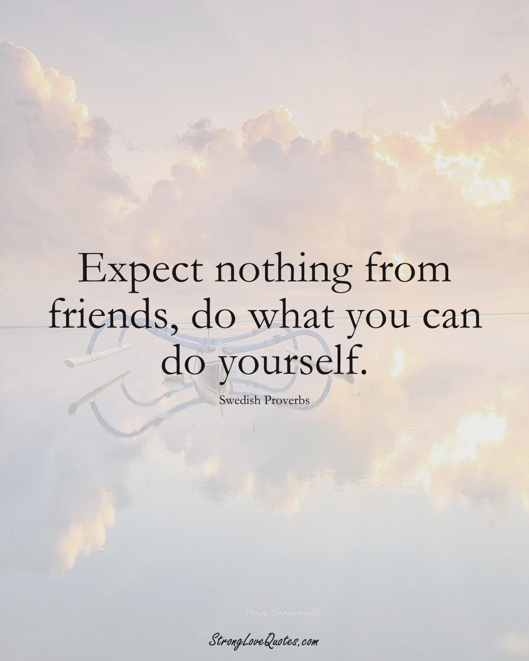 Expect nothing from friends, do what you can do yourself. (Swedish Sayings);  #EuropeanSayings