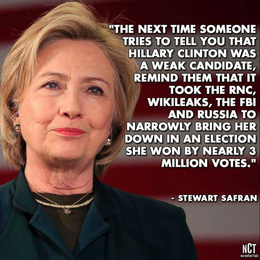The next time someone tries to tell you that Hillary Clinton was a weak candidate, remind them the tit took the RNC, WikiLeaks, the FBI and Russia to narrowly bring her down in an election she won by nearly 3 million votes. - Stewart Safran