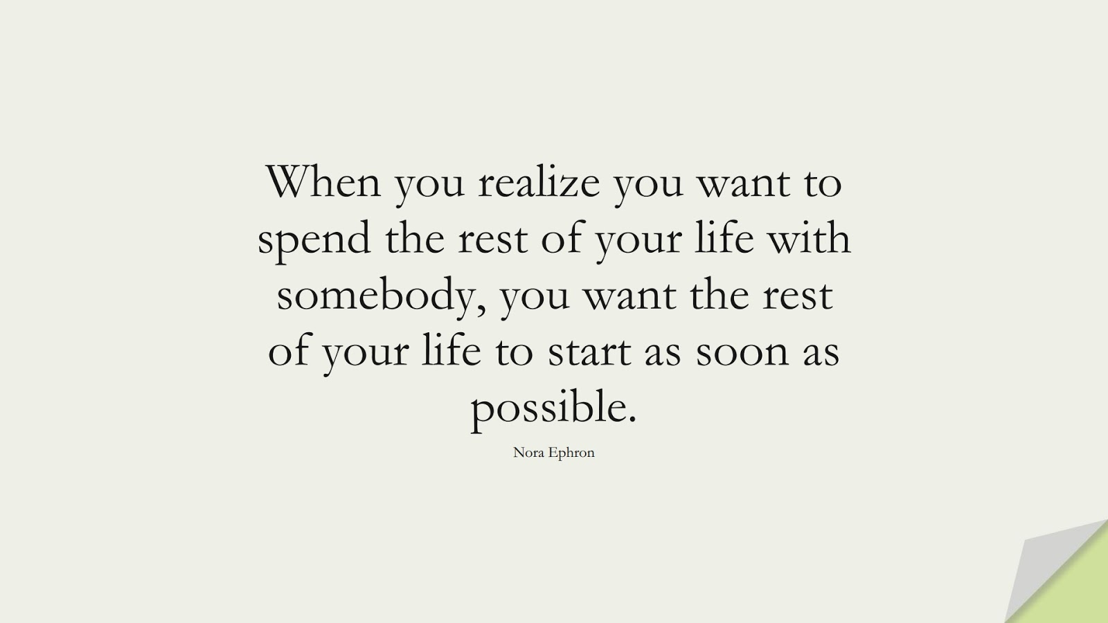 When you realize you want to spend the rest of your life with somebody, you want the rest of your life to start as soon as possible. (Nora Ephron);  #RelationshipQuotes