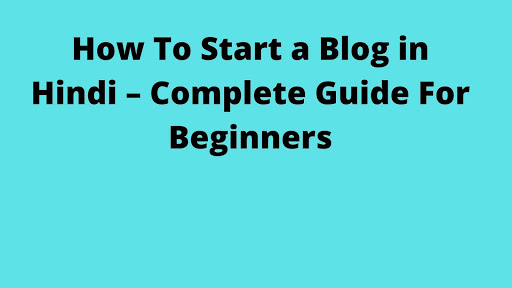 How To Start a Blog in Hindi – Complete Guide For Beginners