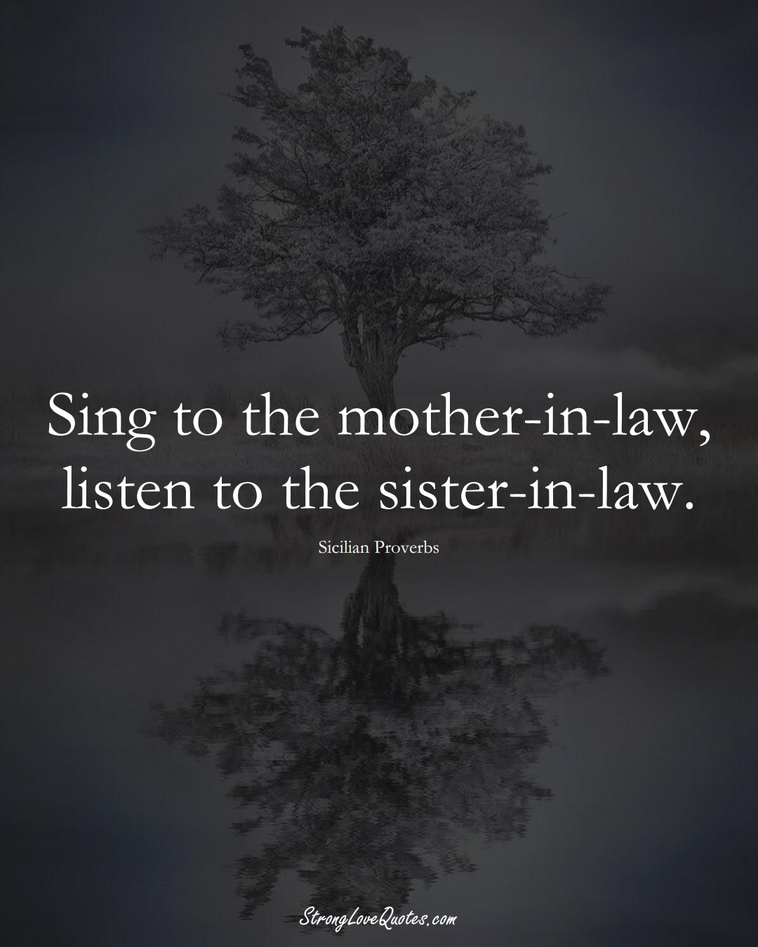 Sing to the mother-in-law, listen to the sister-in-law. (Sicilian Sayings);  #EuropeanSayings