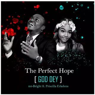 mt Bright Feat Priscilla Erkelens – The Perfect Hope(God Dey)-BrytGh.Com