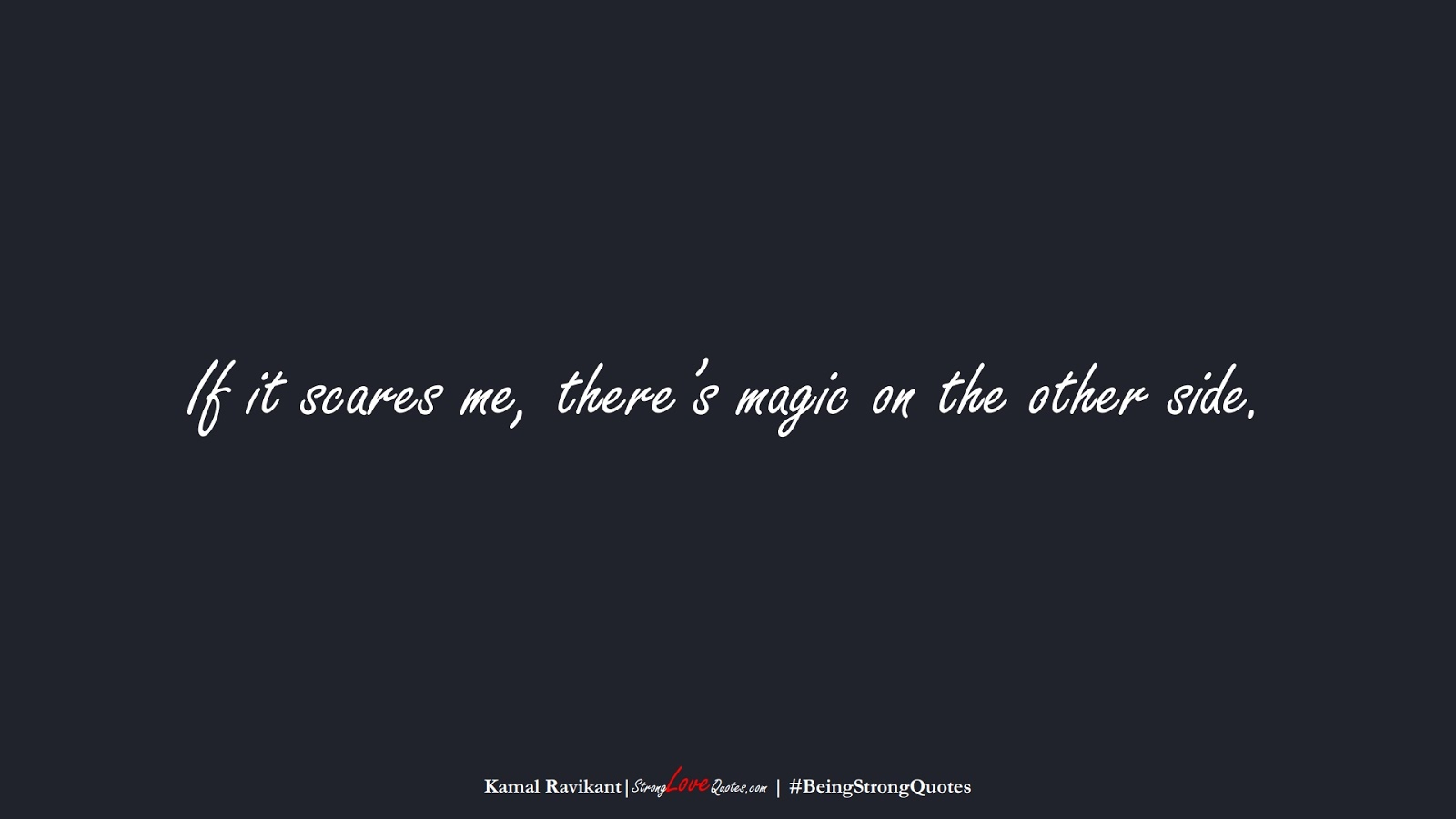 If it scares me, there's magic on the other side. (Kamal Ravikant);  #BeingStrongQuotes