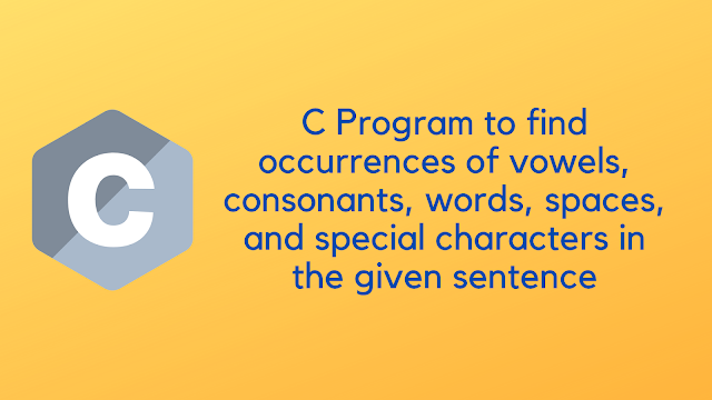 C Program to find occurrences of vowels, consonants, words, spaces, and special characters in the given sentence