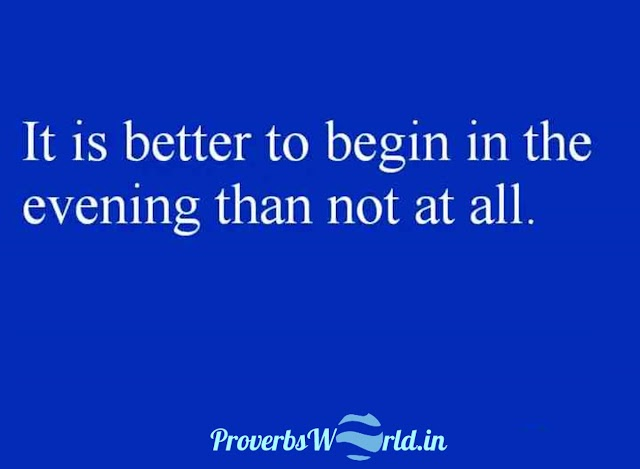 It is better to begin in the evening than not at all