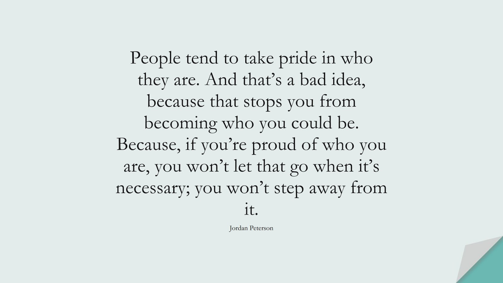 People tend to take pride in who they are. And that's a bad idea, because that stops you from becoming who you could be. Because, if you're proud of who you are, you won't let that go when it's necessary; you won't step away from it. (Jordan Peterson);  #BeYourselfQuotes