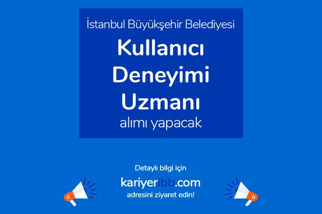 İstanbul Büyükşehir Belediyesi, kullanıcı deneyimi uzmanı alımı yapacak. İBB iş ilanı şartları kariyeribb.com'da!