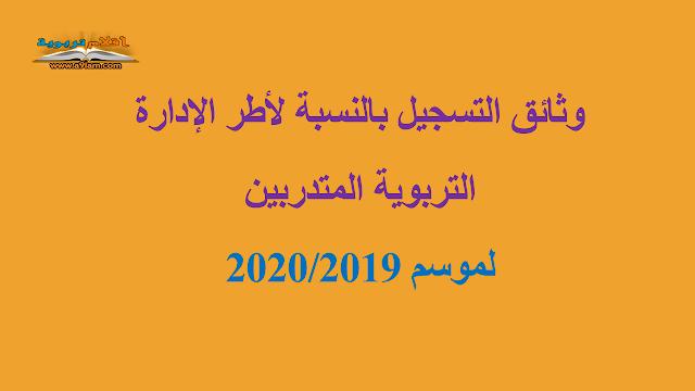 وثائق التسجيل بالنسبة لأطر الإدارة التربوية المتدربين لموسم 2020/2019