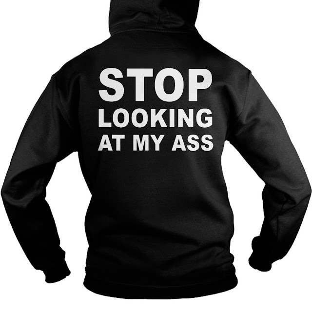 Stop looking at my ass FUNNY T Shirt Hoodie