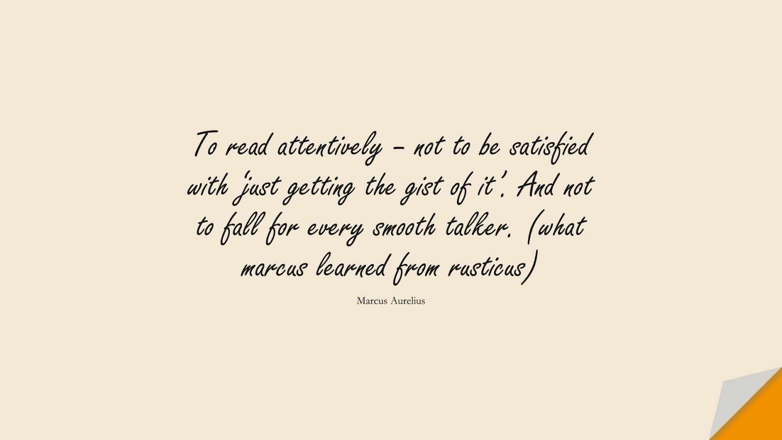 To read attentively – not to be satisfied with 'just getting the gist of it'. And not to fall for every smooth talker. (what marcus learned from rusticus) (Marcus Aurelius);  #MarcusAureliusQuotes
