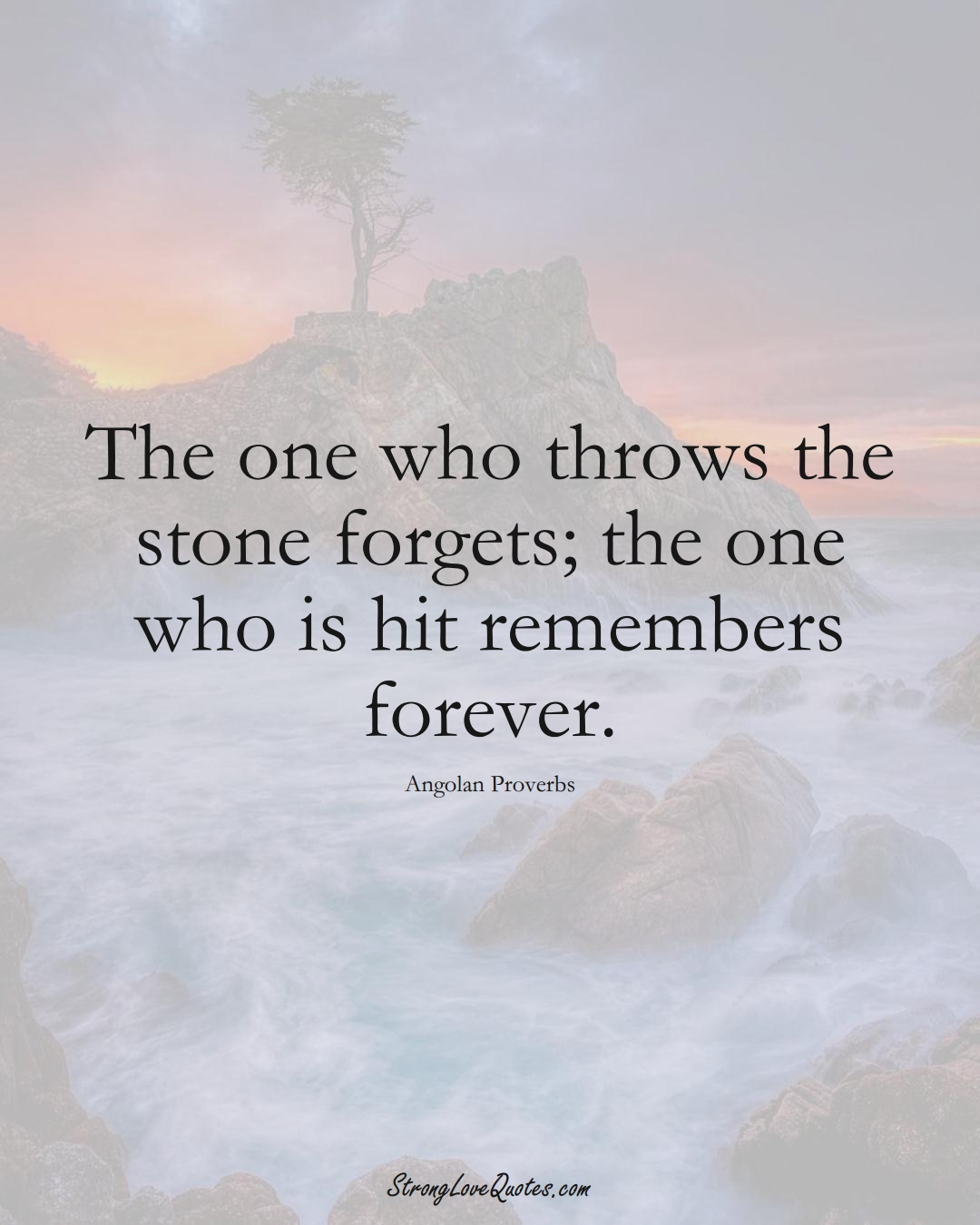 The one who throws the stone forgets; the one who is hit remembers forever. (Angolan Sayings);  #AfricanSayings