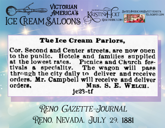 Kristin Holt | Victorian America's Ice Cream Saloons. An Ice Cream Parlor serves guests who dine in, as well as delivers to restaurants, hotels, families, picnics, church festivals, etc. Reno Gazette-Journal, Reno, Nevada, July 29, 1881.