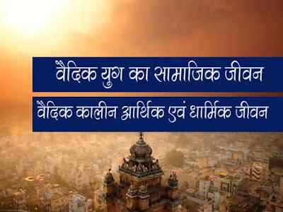 वैदिक युग सामाजिक आर्थिक धार्मिक जीवन | Vedic Age Socio Economic Life