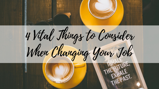 4 Vital Things to Consider When Changing Your Job