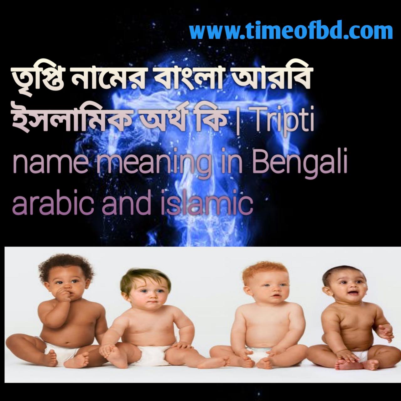 তৃপ্তি নামের অর্থ কি, তৃপ্তি নামের বাংলা অর্থ কি, তৃপ্তি নামের ইসলামিক অর্থ কি, Tripti name meaning in Bengali, তৃপ্তি কি ইসলামিক নাম,