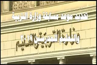 تحديد موعد مسابقة وزارة التربية والتعليم للمدرسين 2019 لسد العجز فى المدارس