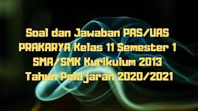 Download Soal dan Jawaban PAS/UAS PRAKARYA Kelas 11 Semester 1 SMA/SMK/MA Kurikulum 2013 TP 2020/2021