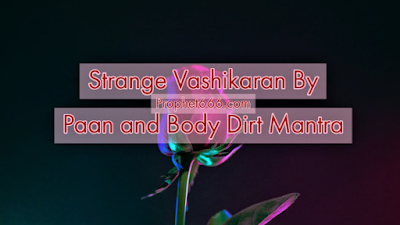 Rare and Unusual Vashikaran By Paan and Body Dirt Mantra