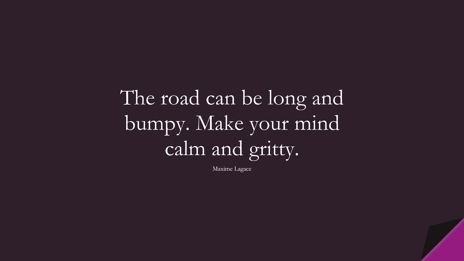 The road can be long and bumpy. Make your mind calm and gritty. (Maxime Lagace);  #CalmQuotes