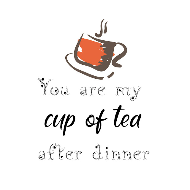 You are my cup of tea after dinner