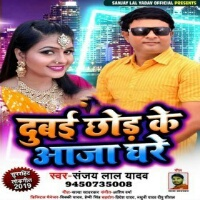 Dubai Chhod Ke Aaja Ghare (Sanjay Lal Yadav) bhojpuri gana 2019