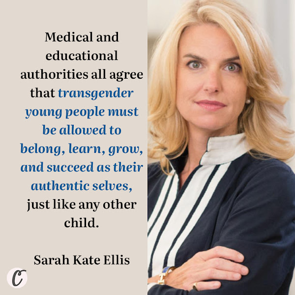 Medical and educational authorities all agree that transgender young people must be allowed to belong, learn, grow, and succeed as their authentic selves, just like any other child. — Sarah Kate Ellis, the CEO of GLADD, a leading lesbian, gay, bisexual, transgender and queer advocacy group