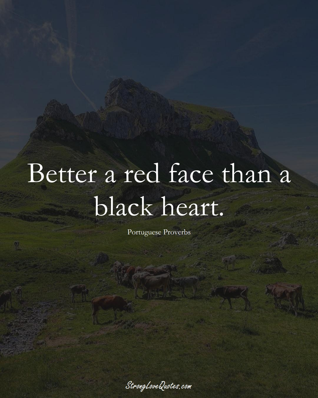 Better a red face than a black heart. (Portuguese Sayings);  #EuropeanSayings