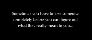 Sometimes you have to lose someone completely before you can figure out what they really mean to you...