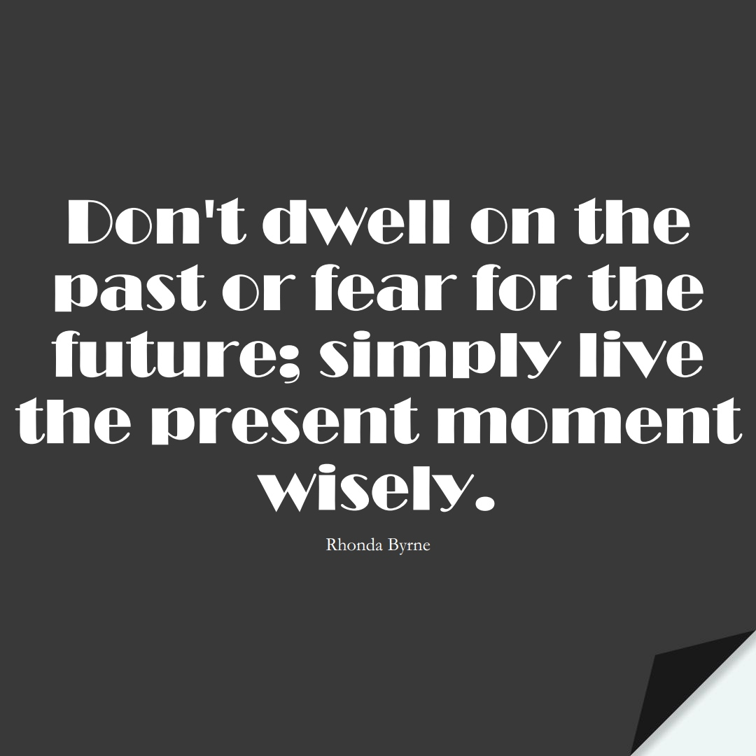 Don't dwell on the past or fear for the future; simply live the present moment wisely. (Rhonda Byrne);  #FearQuotes