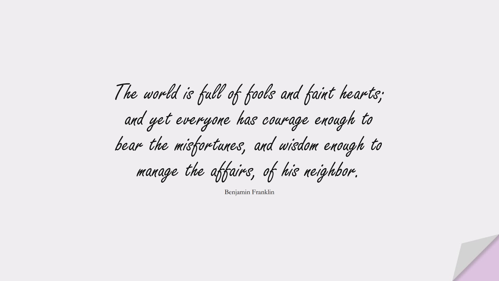 The world is full of fools and faint hearts; and yet everyone has courage enough to bear the misfortunes, and wisdom enough to manage the affairs, of his neighbor. (Benjamin Franklin);  #CourageQuotes