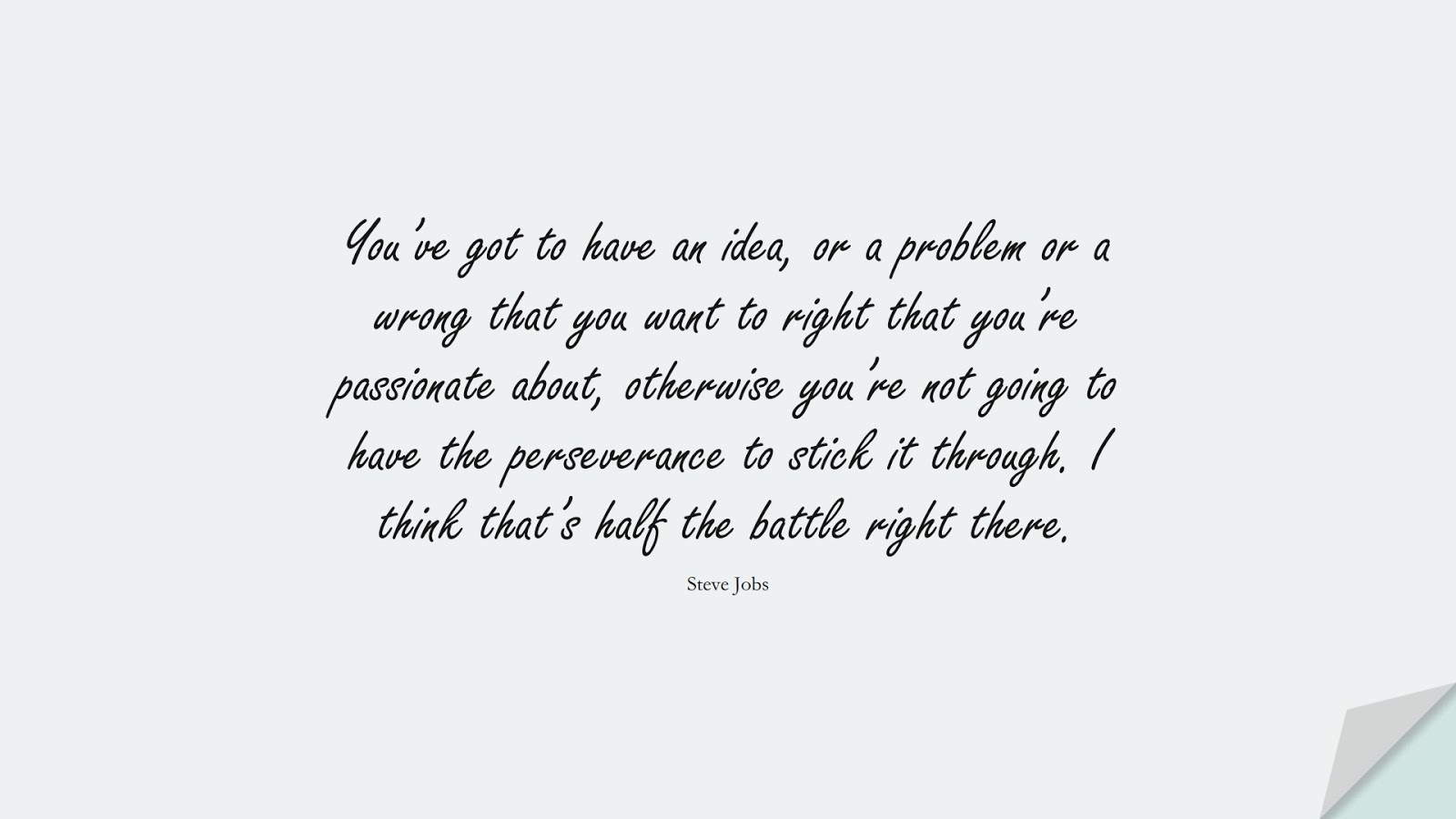 You've got to have an idea, or a problem or a wrong that you want to right that you're passionate about, otherwise you're not going to have the perseverance to stick it through. I think that's half the battle right there. (Steve Jobs);  #SteveJobsQuotes