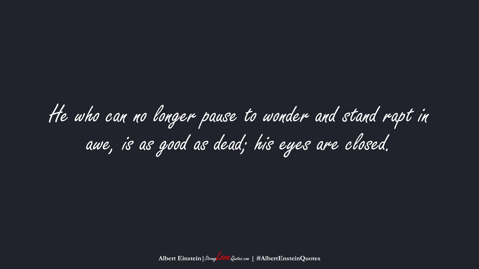 He who can no longer pause to wonder and stand rapt in awe, is as good as dead; his eyes are closed. (Albert Einstein);  #AlbertEnsteinQuotes