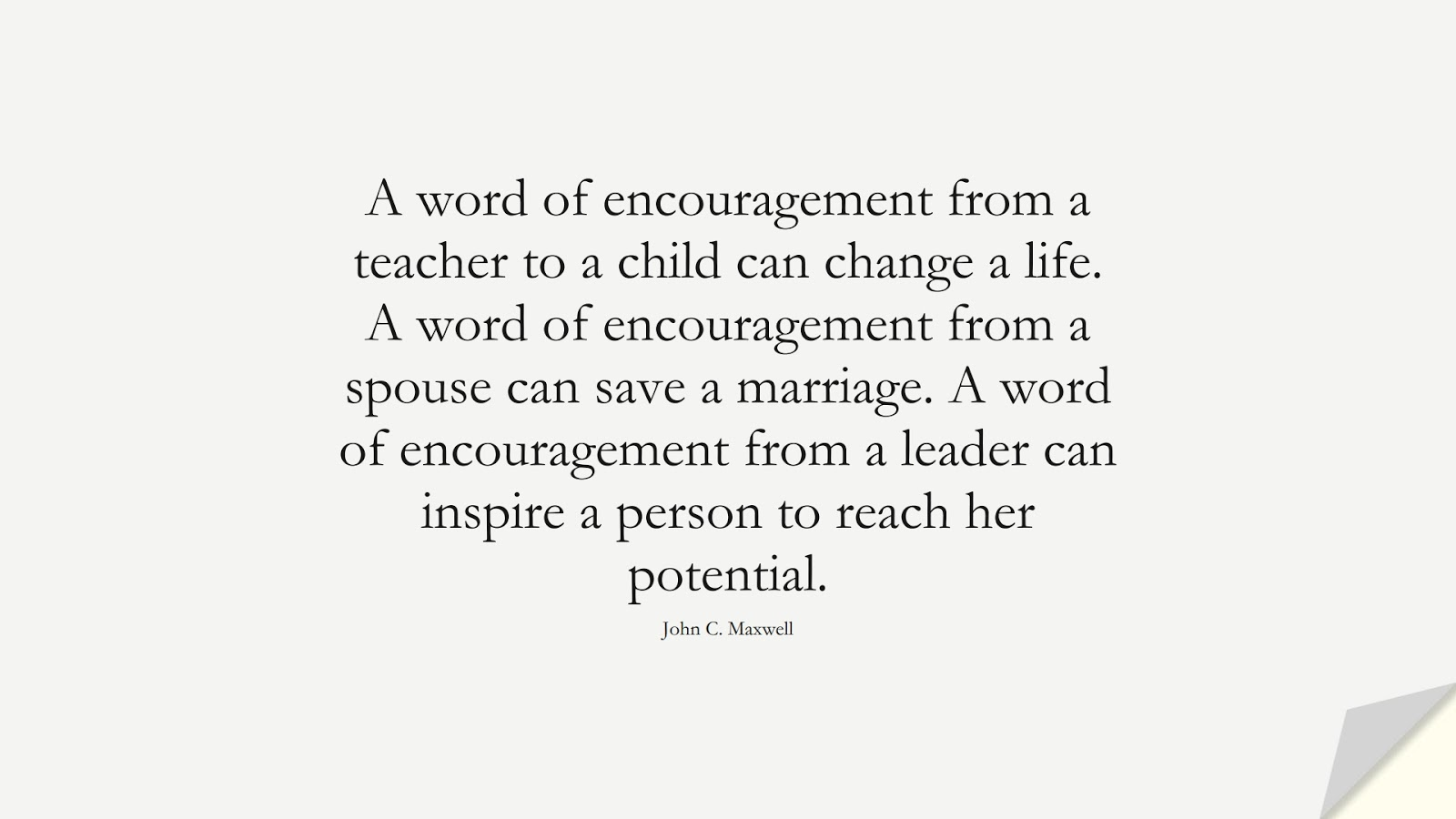 A word of encouragement from a teacher to a child can change a life. A word of encouragement from a spouse can save a marriage. A word of encouragement from a leader can inspire a person to reach her potential. (John C. Maxwell);  #EncouragingQuotes