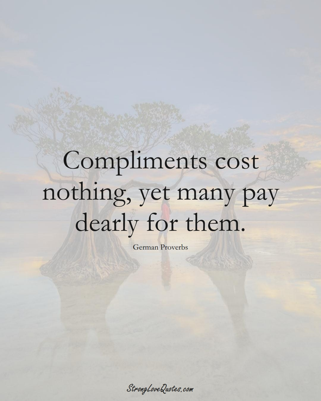 Compliments cost nothing, yet many pay dearly for them. (German Sayings);  #EuropeanSayings