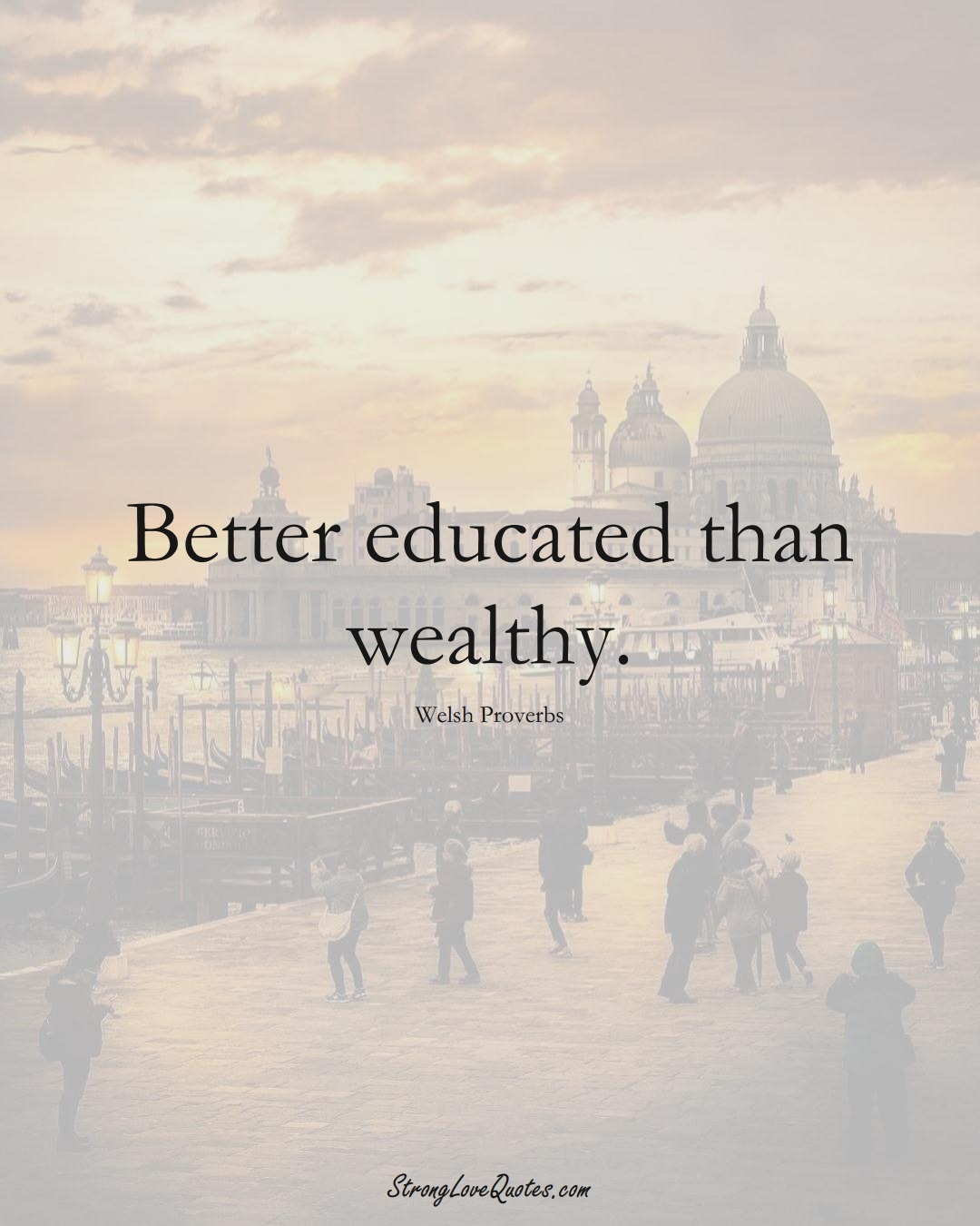 Better educated than wealthy. (Welsh Sayings);  #EuropeanSayings