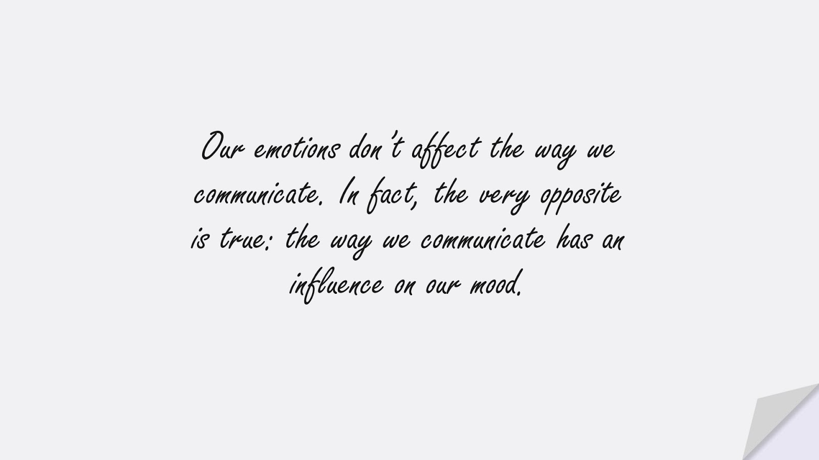 Our emotions don't affect the way we communicate. In fact, the very opposite is true: the way we communicate has an influence on our mood.FALSE