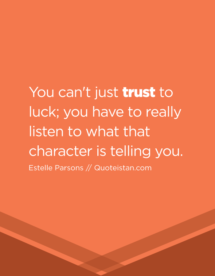 You can't just trust to luck; you have to really listen to what that character is telling you.