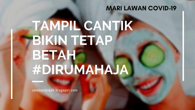 TAMPIL CANTIK BIKIN TETAP BETAH #DIRUMAHAJA - MARI LAWAN COVID-19