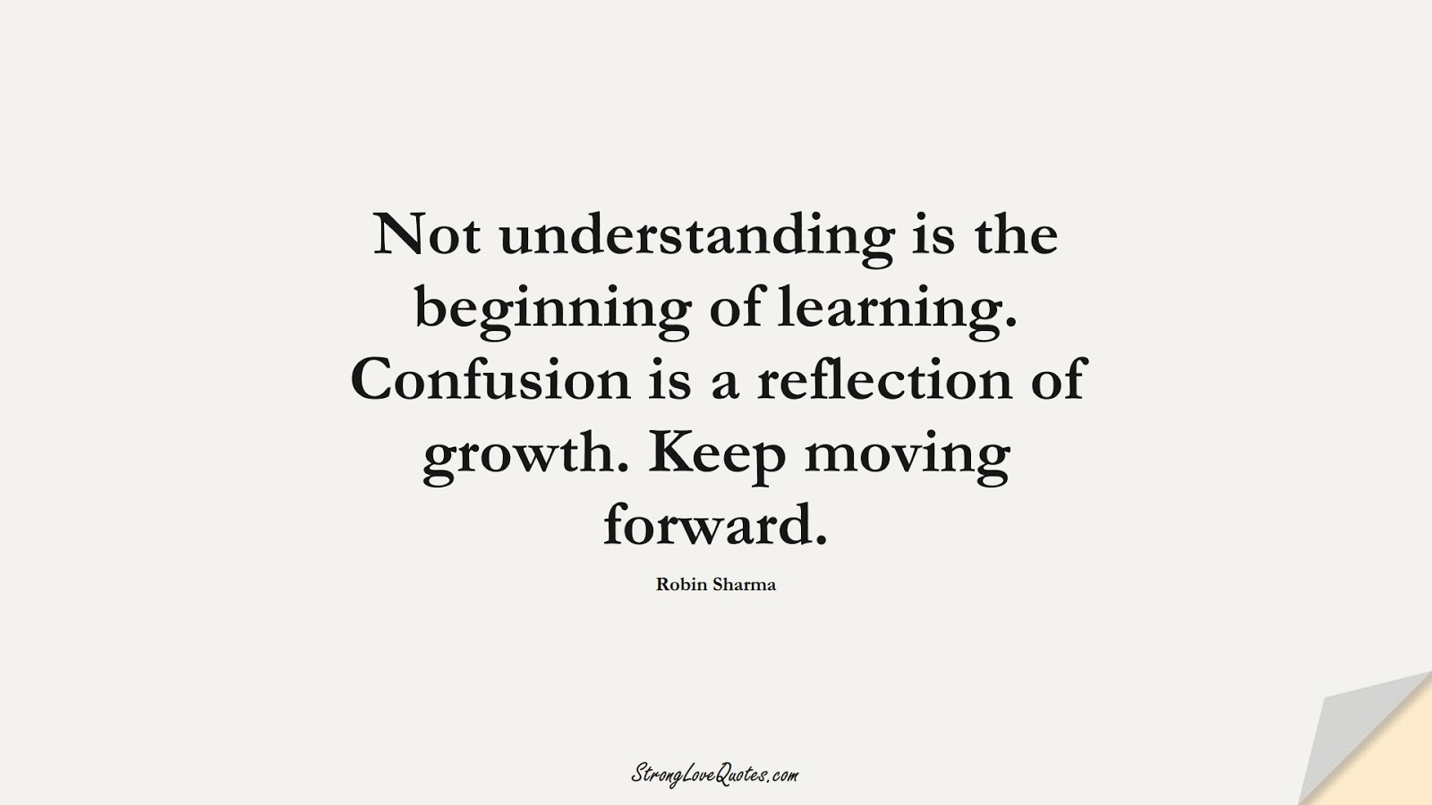 Not understanding is the beginning of learning. Confusion is a reflection of growth. Keep moving forward. (Robin Sharma);  #LearningQuotes