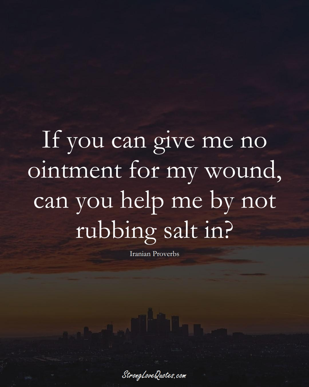 If you can give me no ointment for my wound, can you help me by not rubbing salt in? (Iranian Sayings);  #MiddleEasternSayings