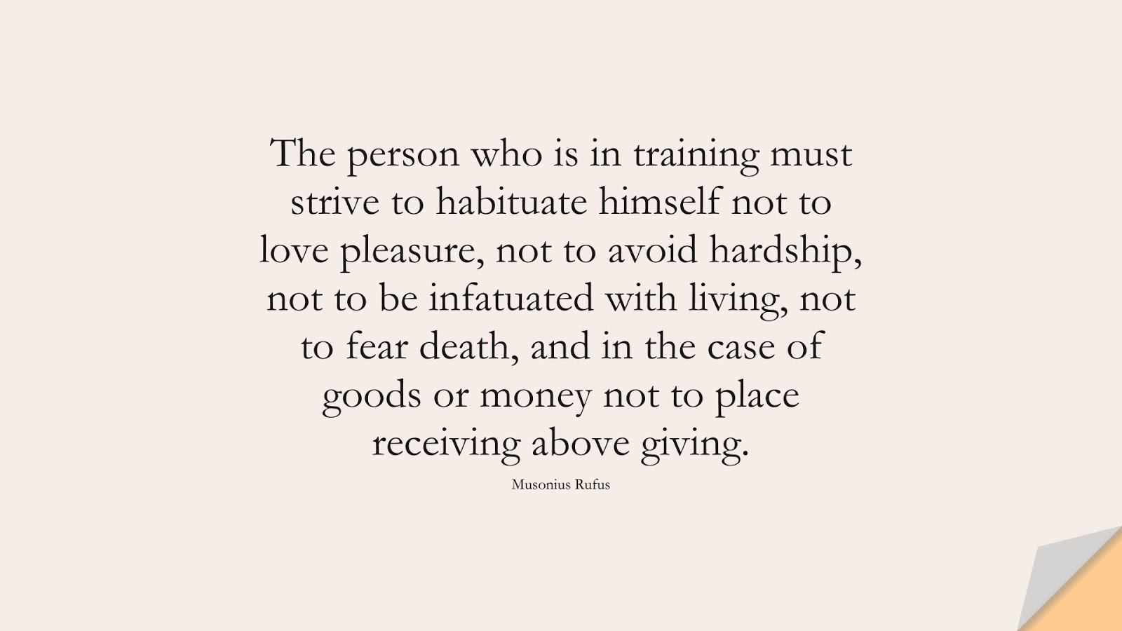 The person who is in training must strive to habituate himself not to love pleasure, not to avoid hardship, not to be infatuated with living, not to fear death, and in the case of goods or money not to place receiving above giving. (Musonius Rufus);  #BeingStrongQuotes