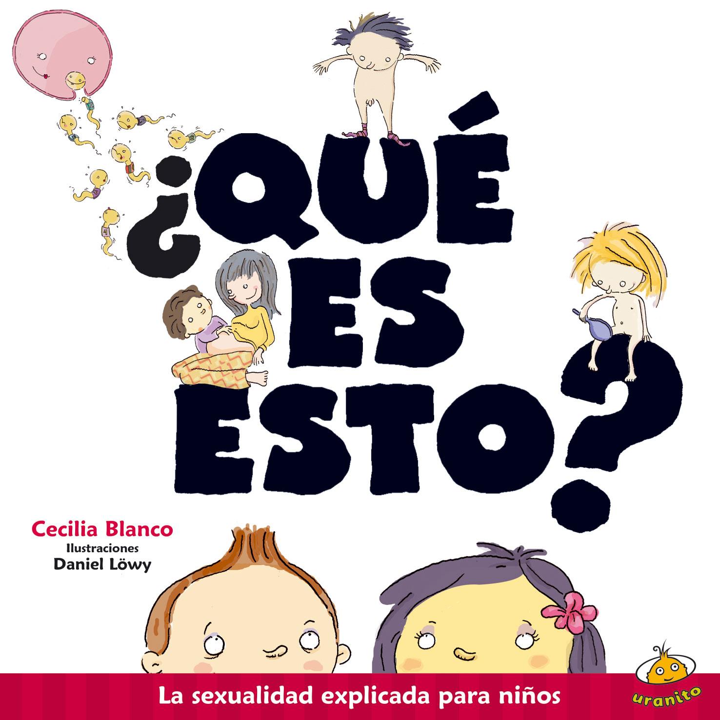 Resultado de imagen para BLANCO, Cecilia. ¿Qué es esto? La sexualidad explicada para niños, ilustrado por Daniel Löwy, Buenos Aires, Uranito, 2018. (Literatura Infantil Argentina)