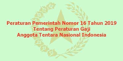 eraturan Pemerintah (PP) Nomor 16 Tahun 2019 Tentang Peraturan Gaji Anggota Tentara Nasional Indonesia (TNI)