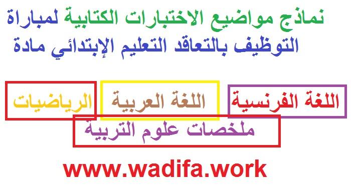 """نماذج مواضيع الاختبارات الكتابية لمباراة التوظيف بالتعاقد التعليم الإبتدائي مادة """" اللغة الفرنسية """"+ """" اللغة العربية """" + """" الرياضيات """" + ملخصات رائعة في علوم التربية"""