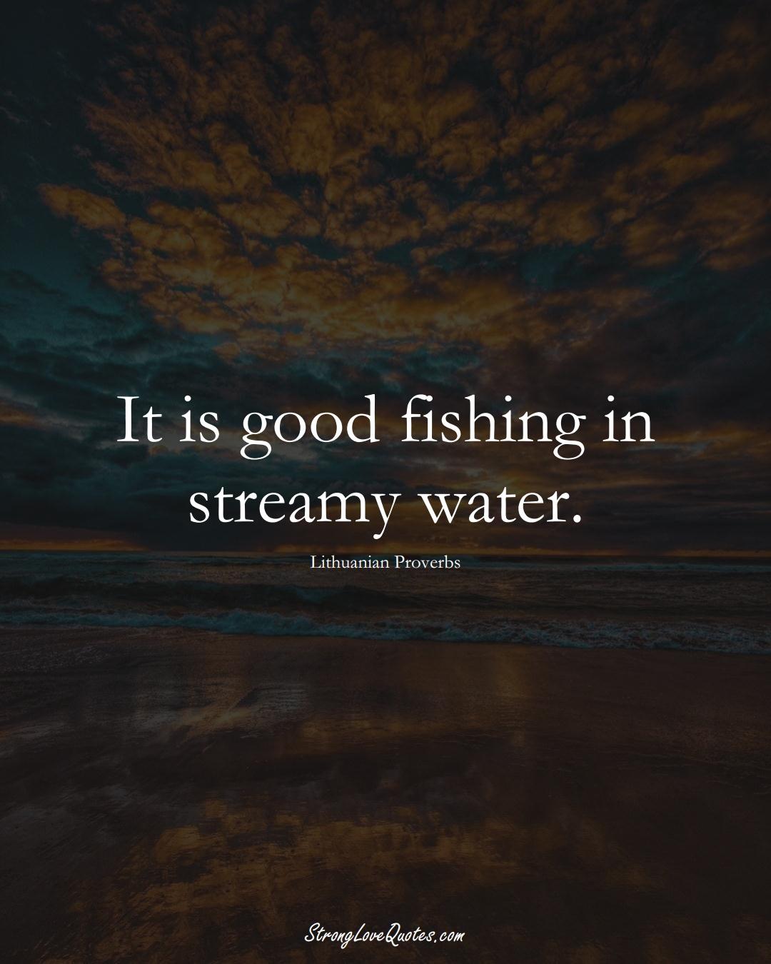 It is good fishing in streamy water. (Lithuanian Sayings);  #AsianSayings
