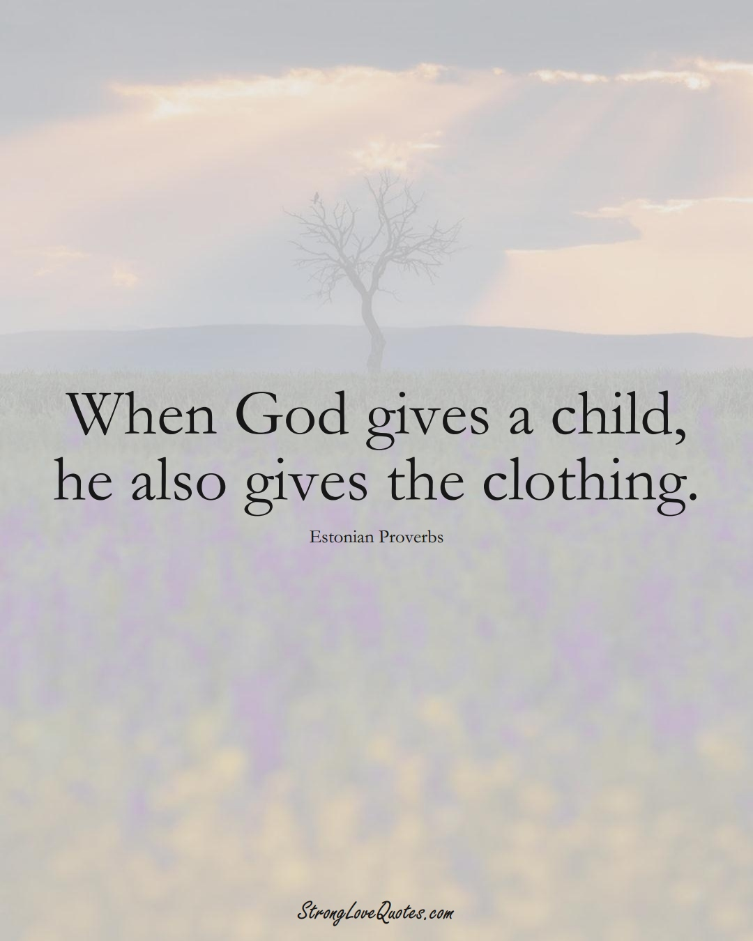 When God gives a child, he also gives the clothing. (Estonian Sayings);  #EuropeanSayings