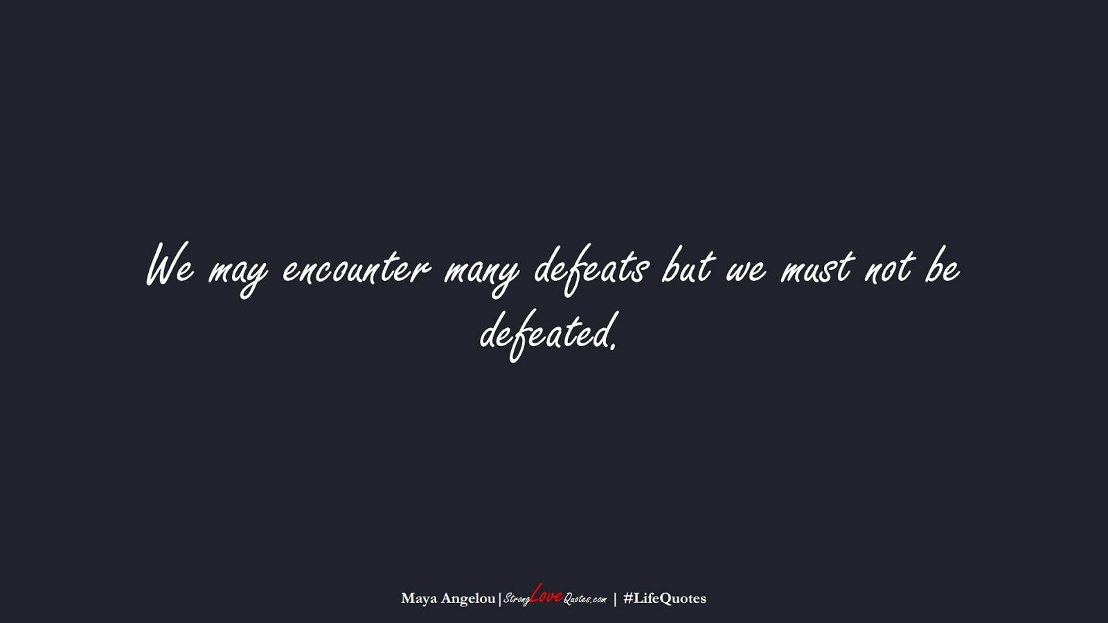 We may encounter many defeats but we must not be defeated. (Maya Angelou);  #LifeQuotes
